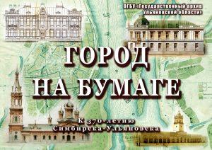 Открытие документальной выставки «Город на бумаге» @ Государственный архив Ульяновской области(ул. 12 Сентября, 7а)