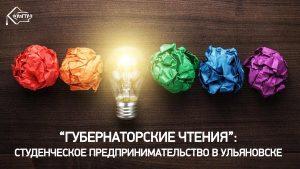 «Губернаторские чтения»: Студенческое предпринимательство в Ульяновске @ УлГТУ (3 корпус, 1 аудитория)